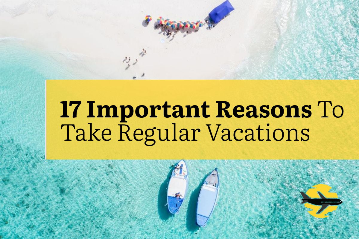 17 Important Reasons To Take Regular Vacations